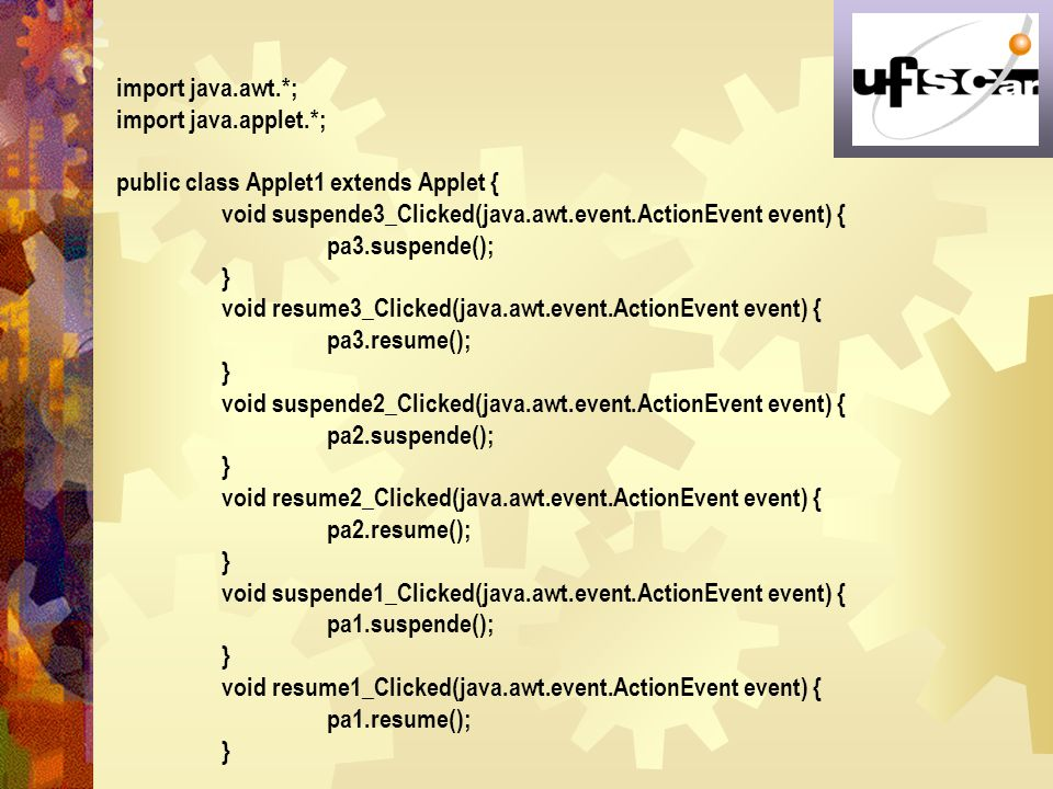 import java.awt.*; import java.applet.*; public class Applet1 extends Applet { void suspende3_Clicked(java.awt.event.ActionEvent event) {