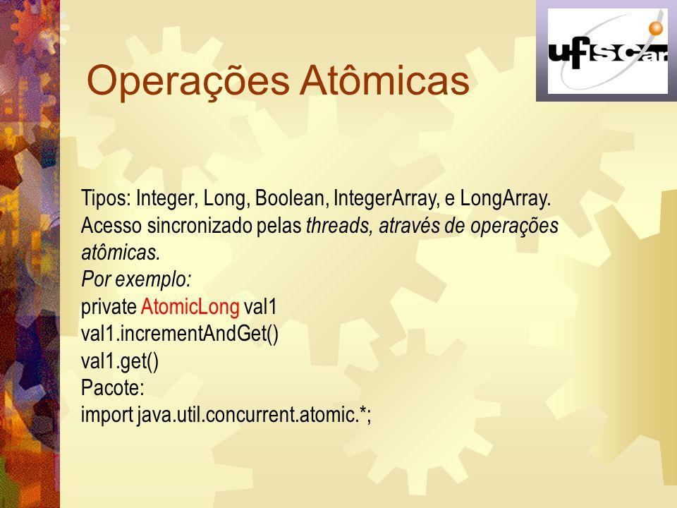Operações Atômicas Tipos: Integer, Long, Boolean, IntegerArray, e LongArray. Acesso sincronizado pelas threads, através de operações atômicas.