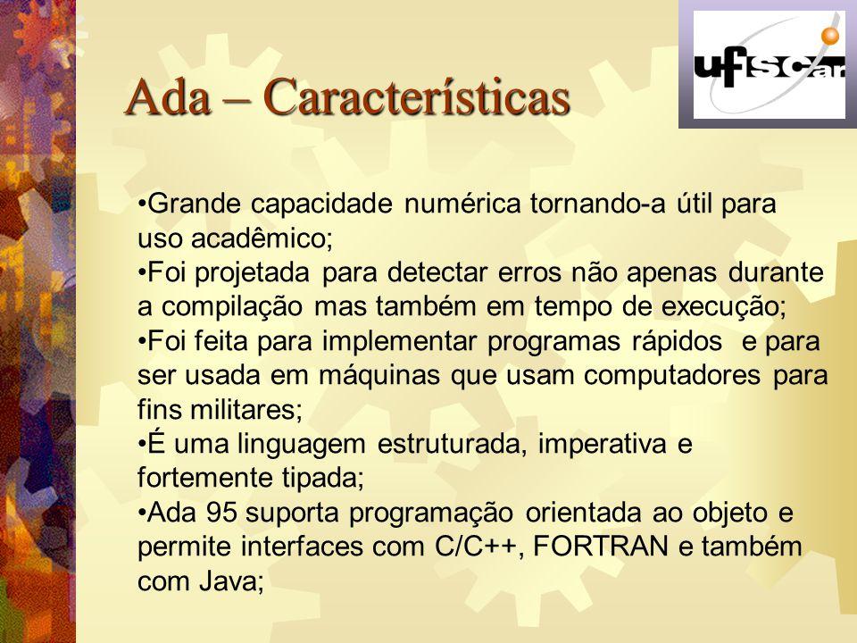 Ada – Características Grande capacidade numérica tornando-a útil para uso acadêmico;