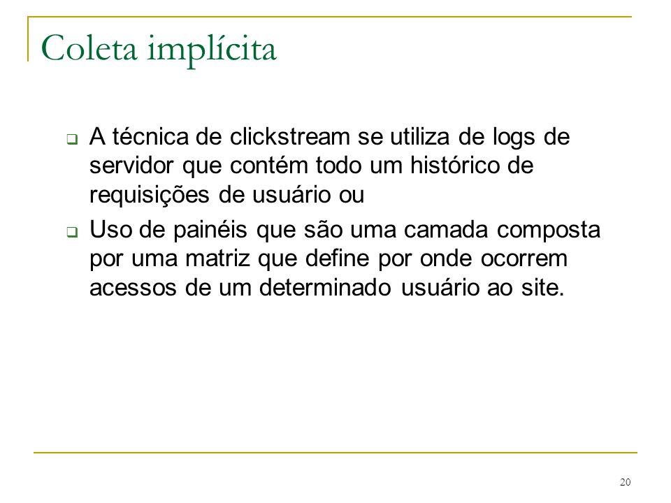 Coleta implícita A técnica de clickstream se utiliza de logs de servidor que contém todo um histórico de requisições de usuário ou.