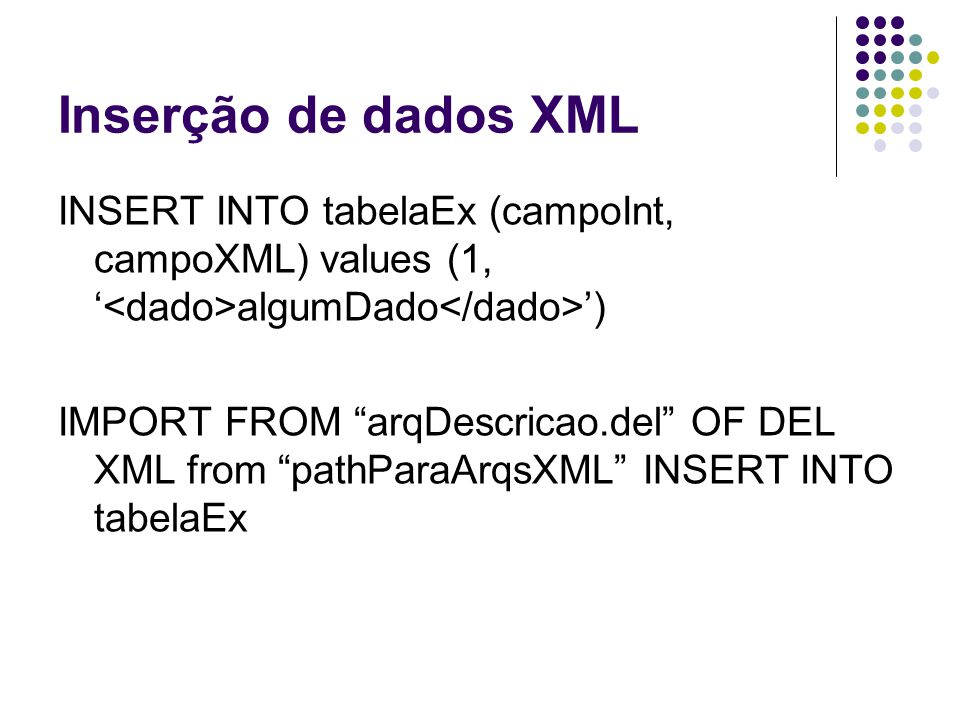 Inserção de dados XML INSERT INTO tabelaEx (campoInt, campoXML) values (1, '<dado>algumDado</dado>')