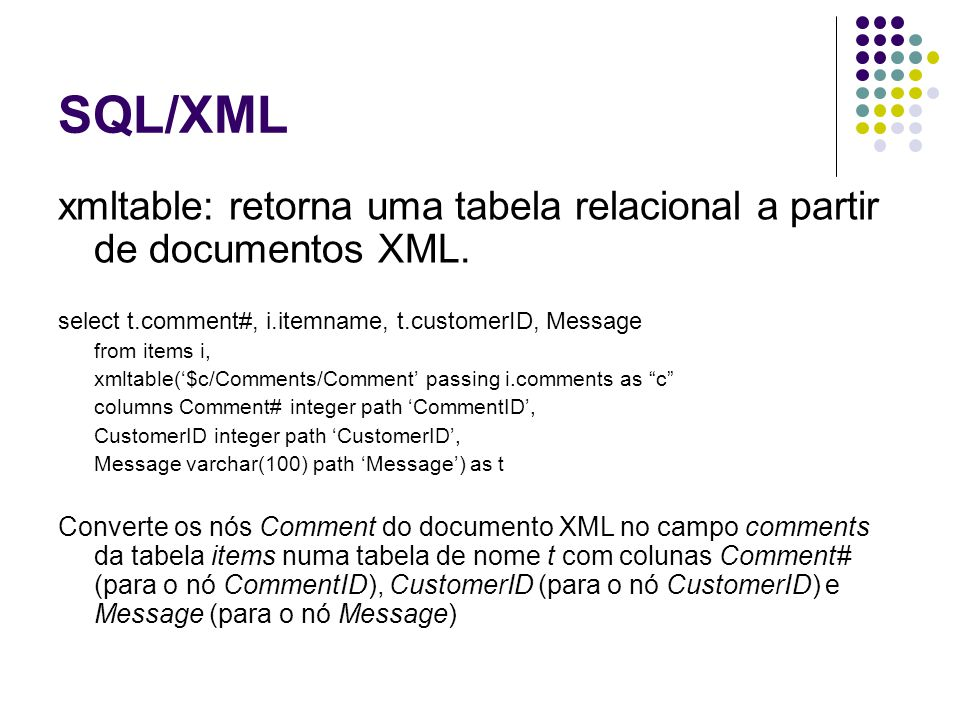 SQL/XML xmltable: retorna uma tabela relacional a partir de documentos XML. select t.comment#, i.itemname, t.customerID, Message.