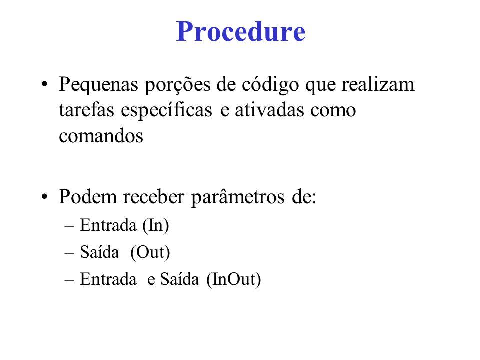 Procedure Pequenas porções de código que realizam tarefas específicas e ativadas como comandos. Podem receber parâmetros de: