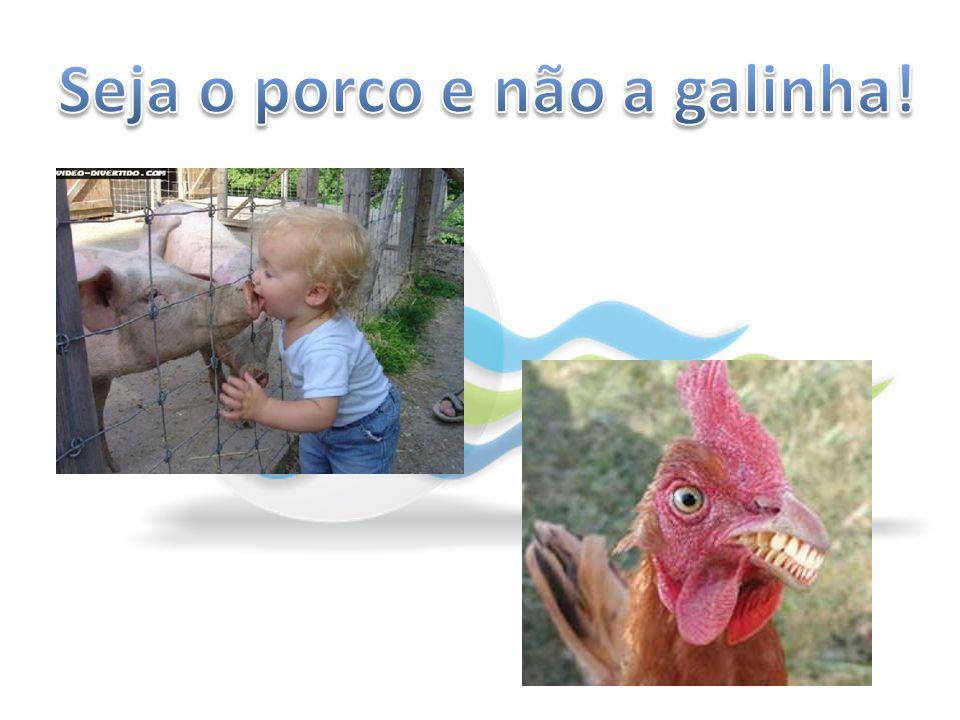Seja o porco e não a galinha!