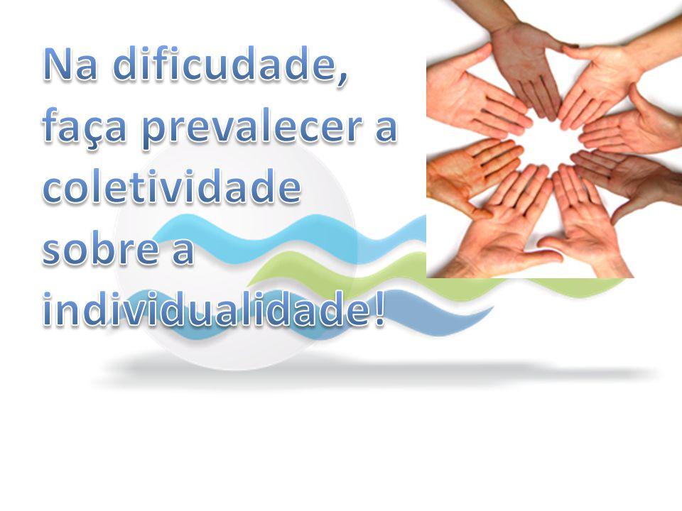Na dificudade, faça prevalecer a coletividade sobre a individualidade!