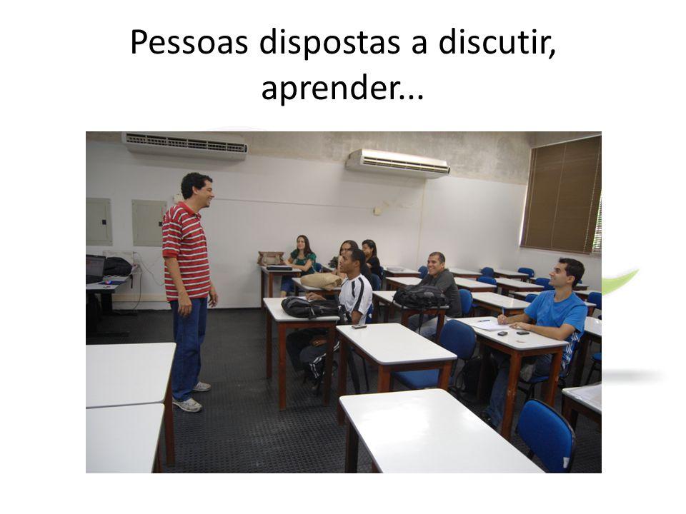 Pessoas dispostas a discutir, aprender...