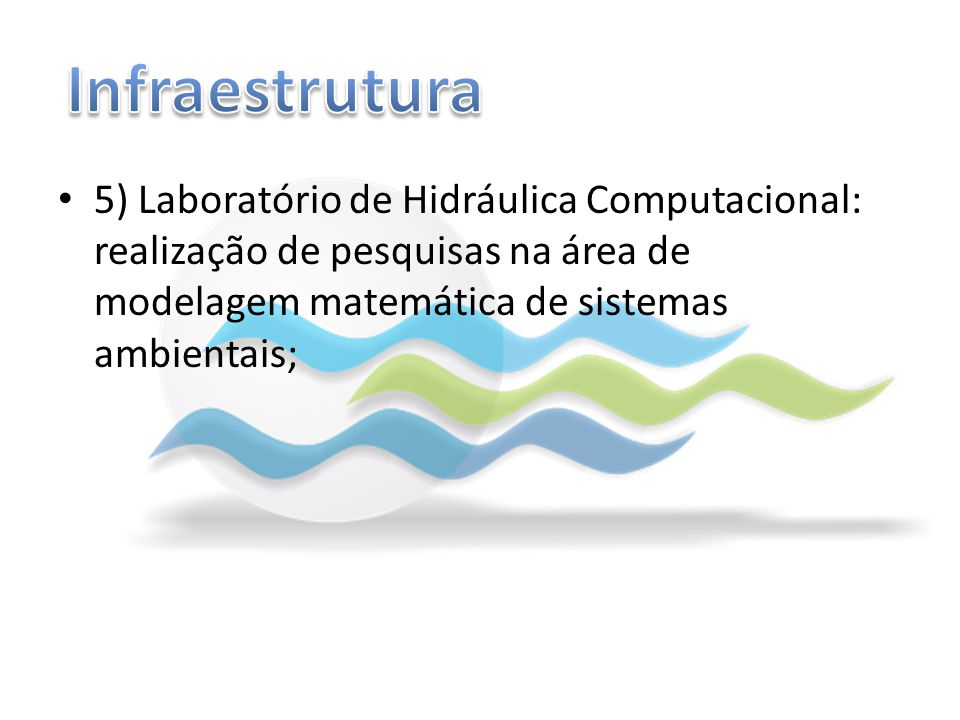 Infraestrutura 5) Laboratório de Hidráulica Computacional: realização de pesquisas na área de modelagem matemática de sistemas ambientais;