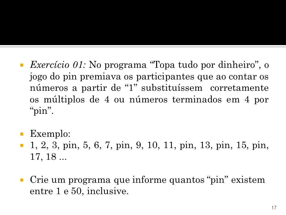 Exercício 01: No programa Topa tudo por dinheiro , o jogo do pin premiava os participantes que ao contar os números a partir de 1 substituíssem corretamente os múltiplos de 4 ou números terminados em 4 por pin .
