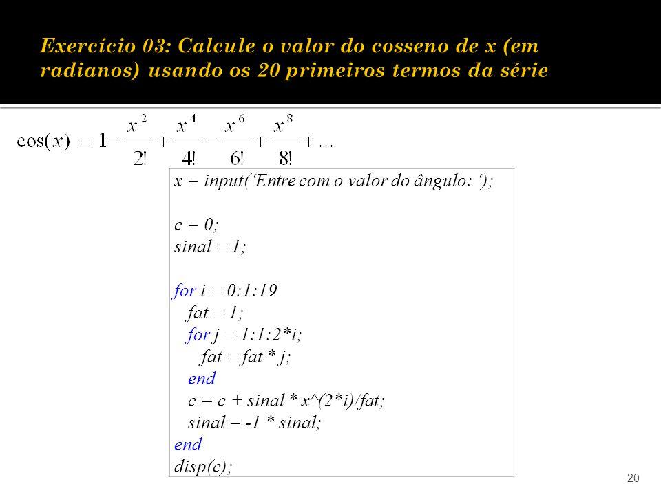 Exercício 03: Calcule o valor do cosseno de x (em radianos) usando os 20 primeiros termos da série