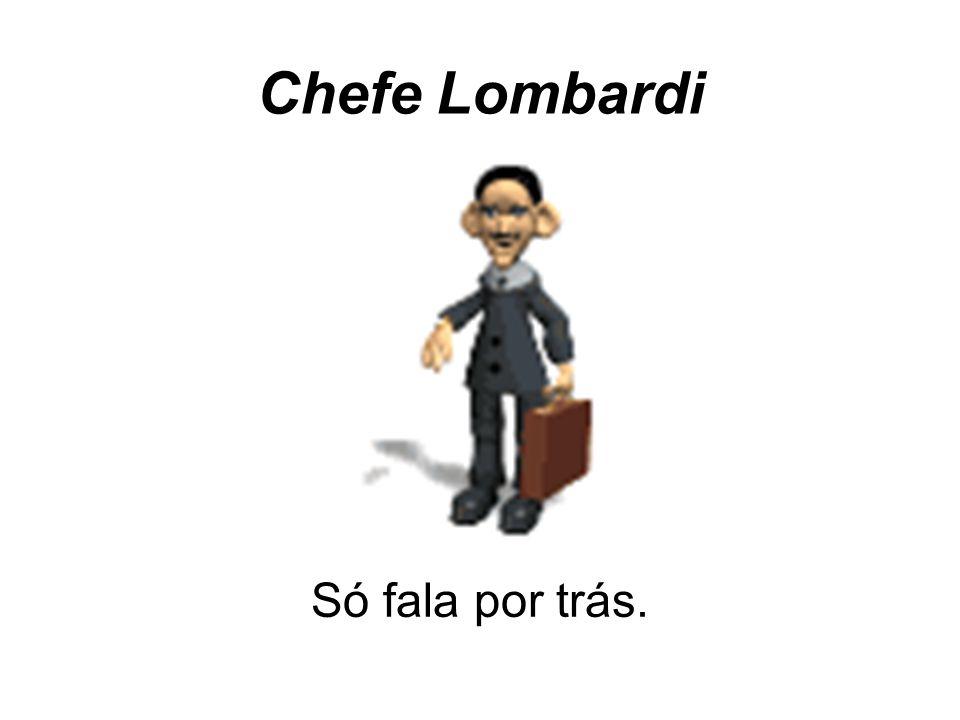 Chefe Lombardi Só fala por trás.