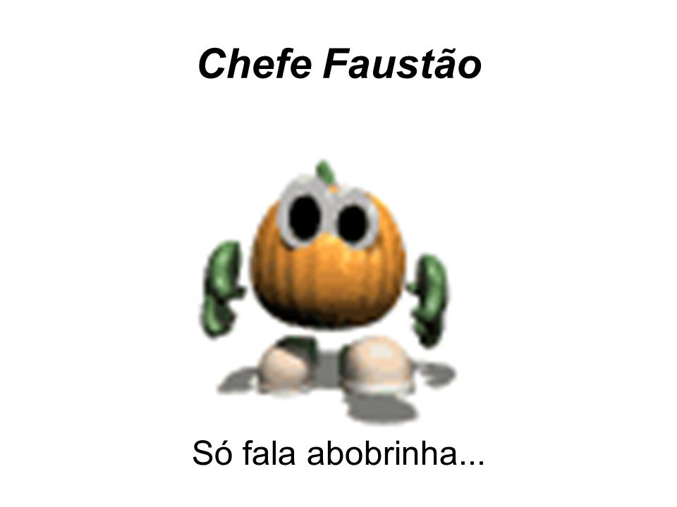 Chefe Faustão Só fala abobrinha...