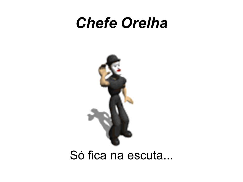 Chefe Orelha Só fica na escuta...
