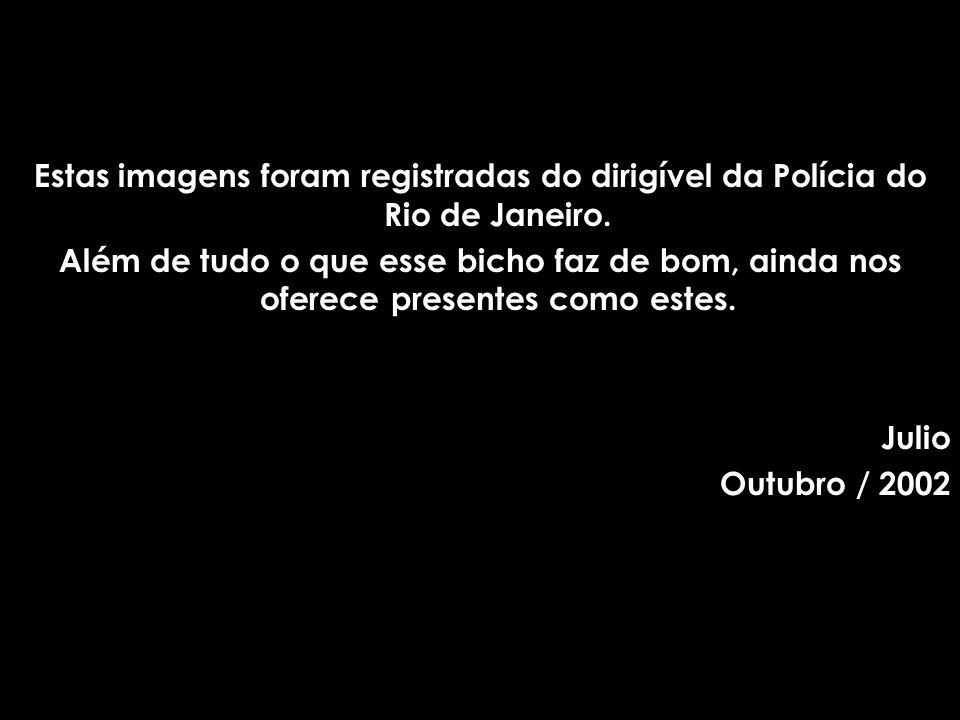 Estas imagens foram registradas do dirigível da Polícia do Rio de Janeiro.