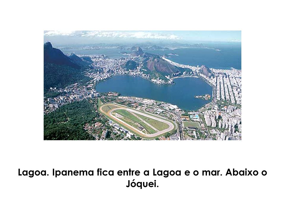 Lagoa. Ipanema fica entre a Lagoa e o mar. Abaixo o Jóquei.
