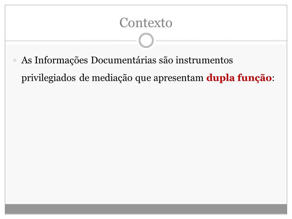 Contexto As Informações Documentárias são instrumentos privilegiados de mediação que apresentam dupla função: