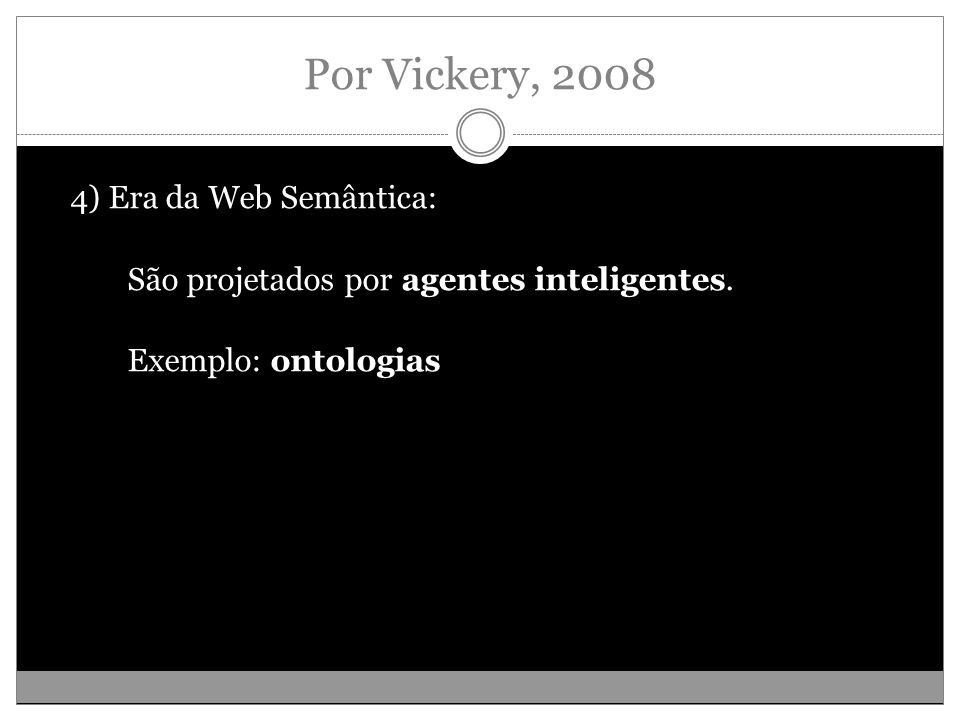 Por Vickery, 2008 4) Era da Web Semântica: São projetados por agentes inteligentes.