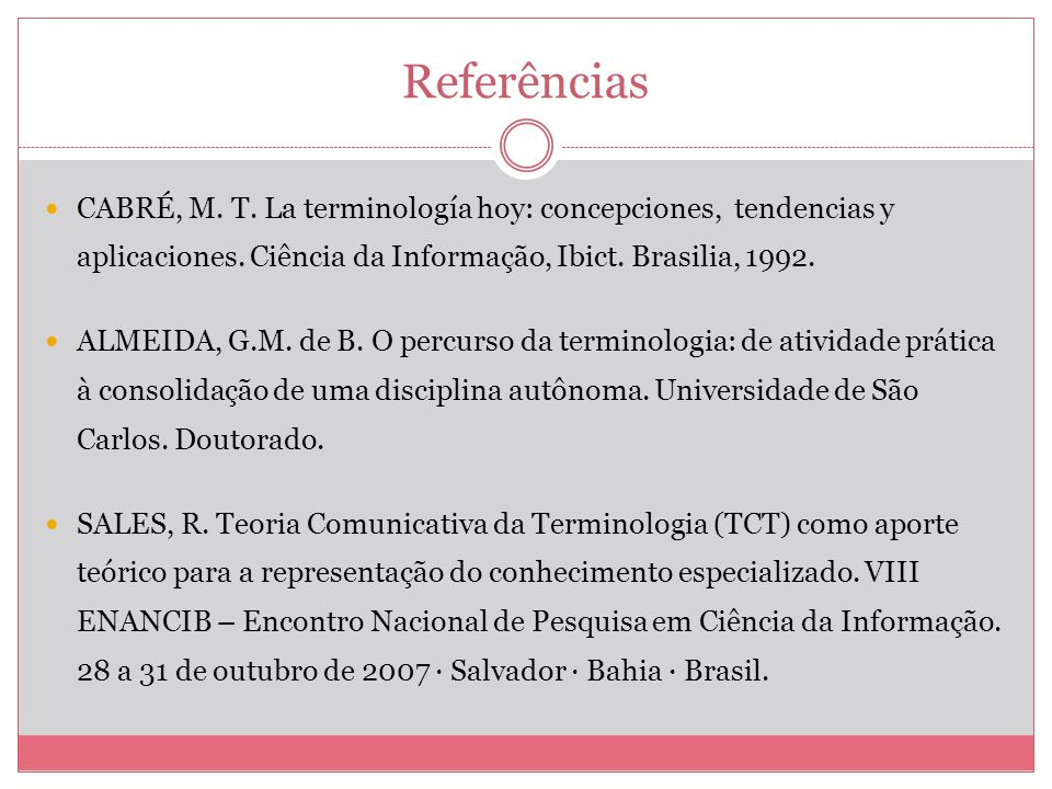 Referências CABRÉ, M. T. La terminología hoy: concepciones, tendencias y aplicaciones. Ciência da Informação, Ibict. Brasilia, 1992.