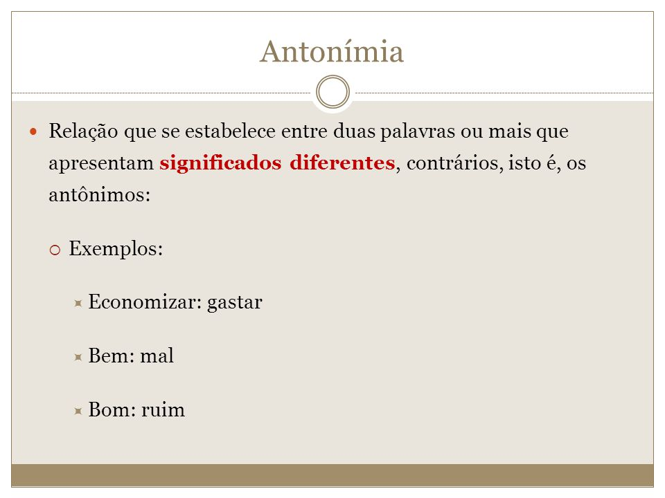 Antonímia Relação que se estabelece entre duas palavras ou mais que apresentam significados diferentes, contrários, isto é, os antônimos: