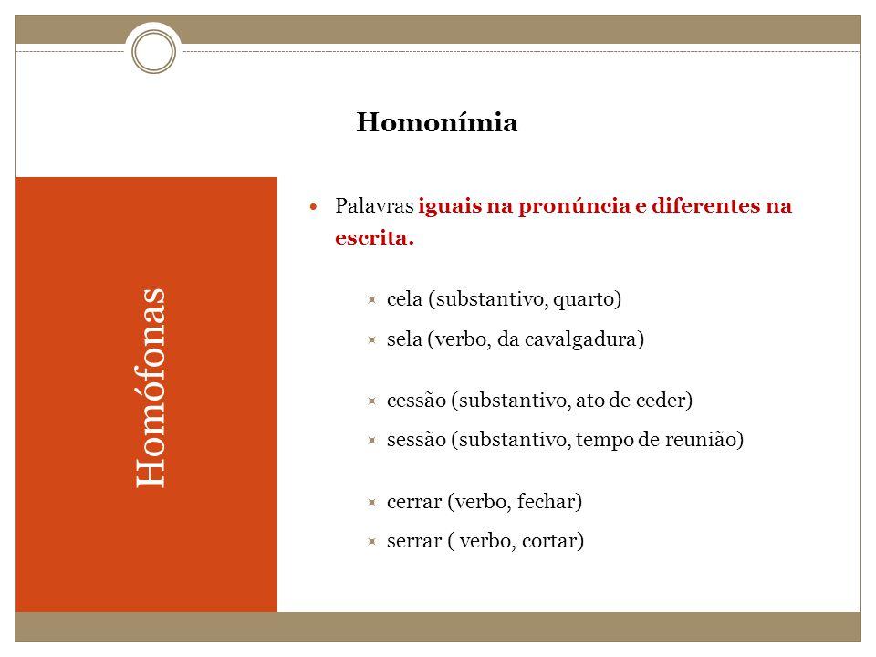 Homonímia Palavras iguais na pronúncia e diferentes na escrita. cela (substantivo, quarto) sela (verbo, da cavalgadura)
