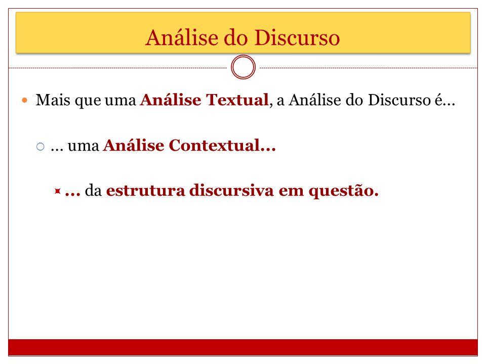 Análise do Discurso Mais que uma Análise Textual, a Análise do Discurso é... ... uma Análise Contextual...
