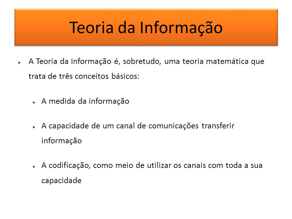 Teoria da Informação A Teoria da Informação é, sobretudo, uma teoria matemática que trata de três conceitos básicos: