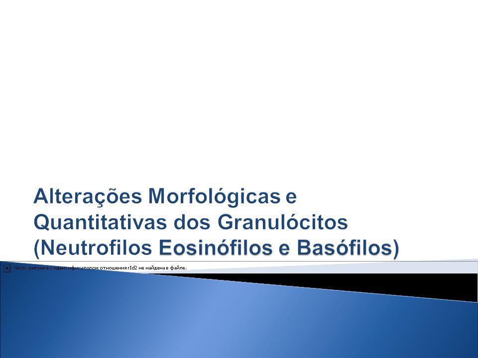 Alterações Morfológicas e Quantitativas dos Granulócitos (Neutrofilos Eosinófilos e Basófilos)