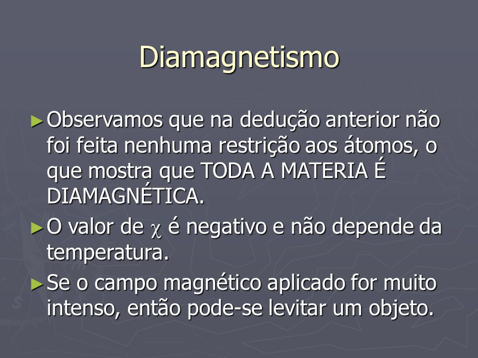 Diamagnetismo Observamos que na dedução anterior não foi feita nenhuma restrição aos átomos, o que mostra que TODA A MATERIA É DIAMAGNÉTICA.