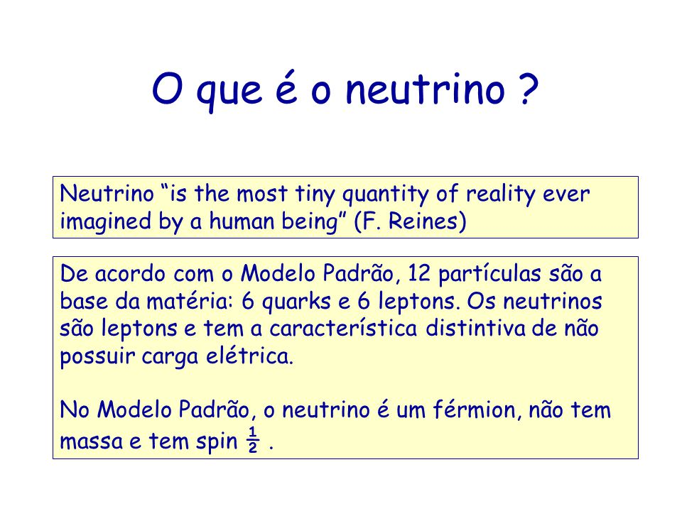 O que é o neutrino Neutrino is the most tiny quantity of reality ever imagined by a human being (F. Reines)