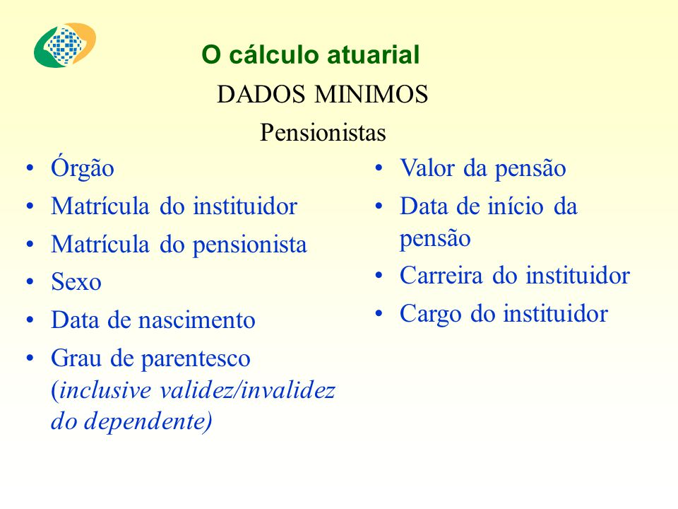O cálculo atuarial DADOS MINIMOS. Pensionistas. Órgão. Matrícula do instituidor. Matrícula do pensionista.