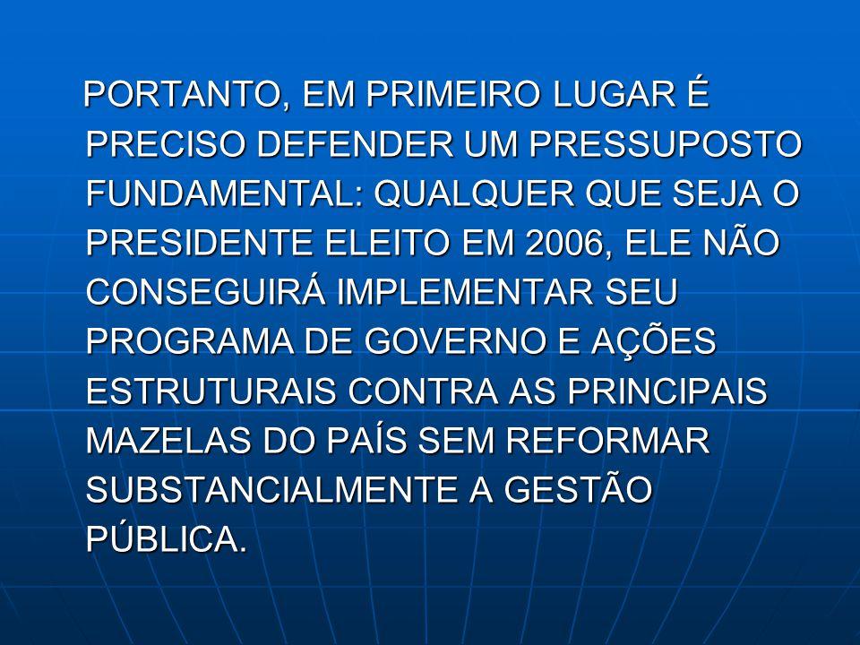 PORTANTO, EM PRIMEIRO LUGAR É PRECISO DEFENDER UM PRESSUPOSTO FUNDAMENTAL: QUALQUER QUE SEJA O PRESIDENTE ELEITO EM 2006, ELE NÃO CONSEGUIRÁ IMPLEMENTAR SEU PROGRAMA DE GOVERNO E AÇÕES ESTRUTURAIS CONTRA AS PRINCIPAIS MAZELAS DO PAÍS SEM REFORMAR SUBSTANCIALMENTE A GESTÃO PÚBLICA.