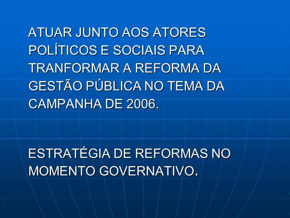 ATUAR JUNTO AOS ATORES POLÍTICOS E SOCIAIS PARA TRANFORMAR A REFORMA DA GESTÃO PÚBLICA NO TEMA DA CAMPANHA DE 2006.