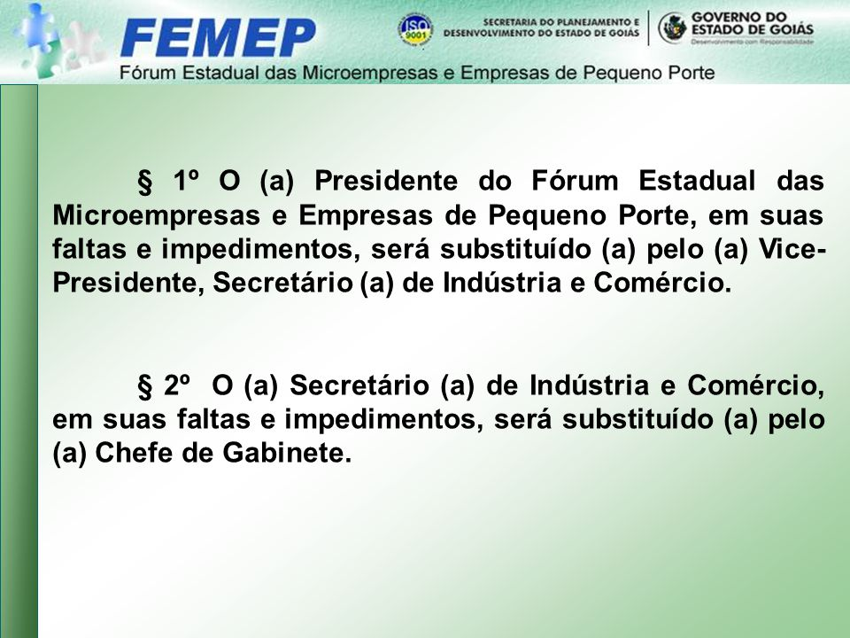 § 1º O (a) Presidente do Fórum Estadual das Microempresas e Empresas de Pequeno Porte, em suas faltas e impedimentos, será substituído (a) pelo (a) Vice-Presidente, Secretário (a) de Indústria e Comércio.