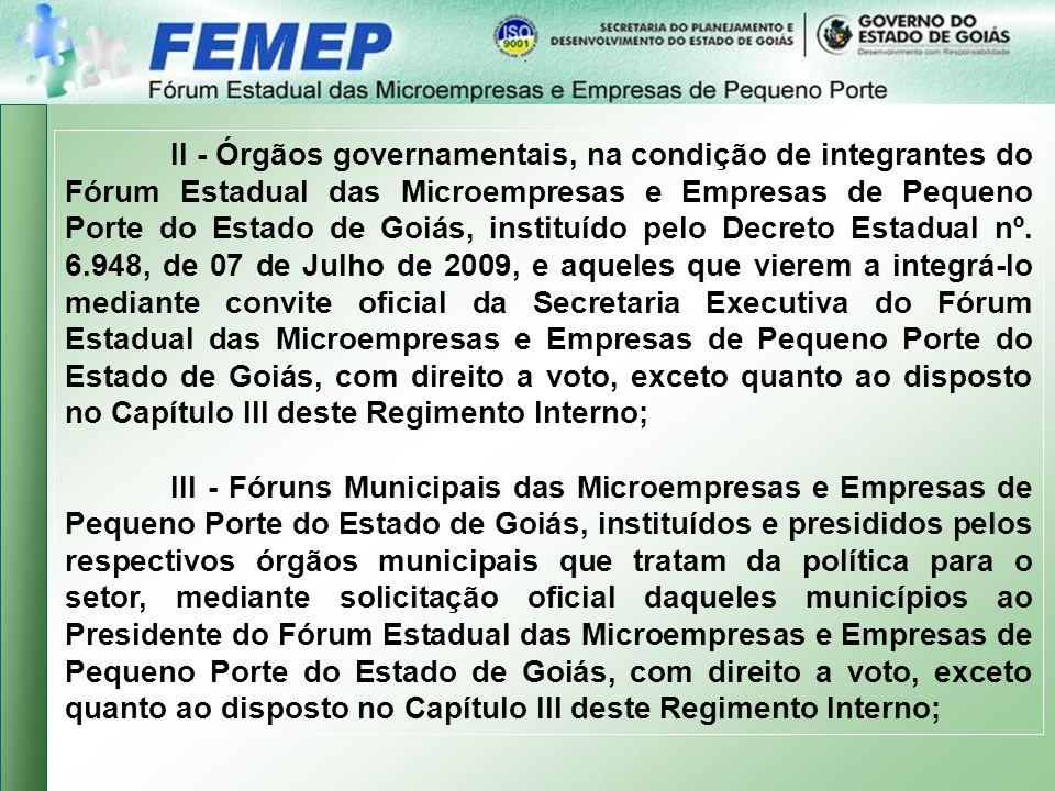II - Órgãos governamentais, na condição de integrantes do Fórum Estadual das Microempresas e Empresas de Pequeno Porte do Estado de Goiás, instituído pelo Decreto Estadual nº. 6.948, de 07 de Julho de 2009, e aqueles que vierem a integrá-lo mediante convite oficial da Secretaria Executiva do Fórum Estadual das Microempresas e Empresas de Pequeno Porte do Estado de Goiás, com direito a voto, exceto quanto ao disposto no Capítulo III deste Regimento Interno;
