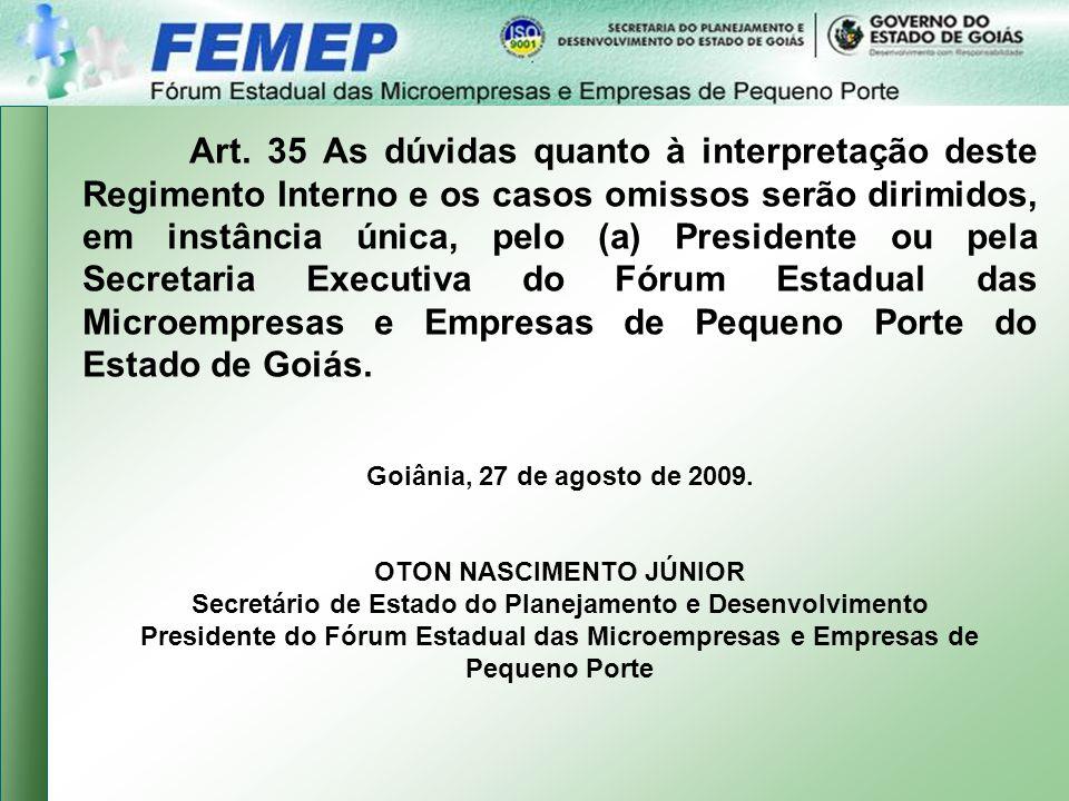 Art. 35 As dúvidas quanto à interpretação deste Regimento Interno e os casos omissos serão dirimidos, em instância única, pelo (a) Presidente ou pela Secretaria Executiva do Fórum Estadual das Microempresas e Empresas de Pequeno Porte do Estado de Goiás.