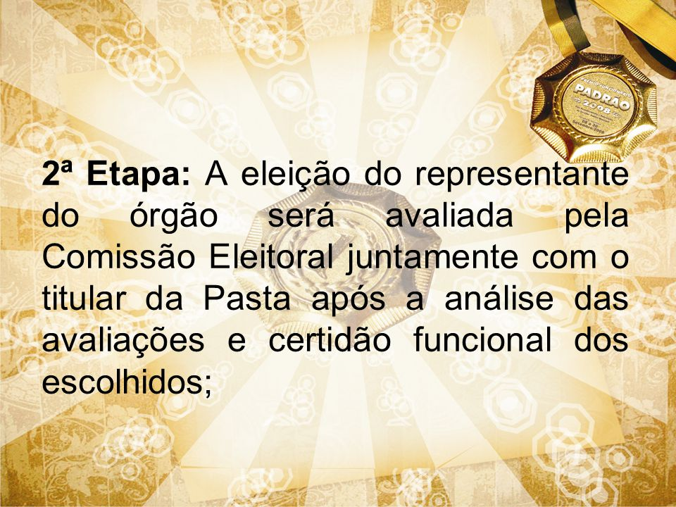 2ª Etapa: A eleição do representante do órgão será avaliada pela Comissão Eleitoral juntamente com o titular da Pasta após a análise das avaliações e certidão funcional dos escolhidos;