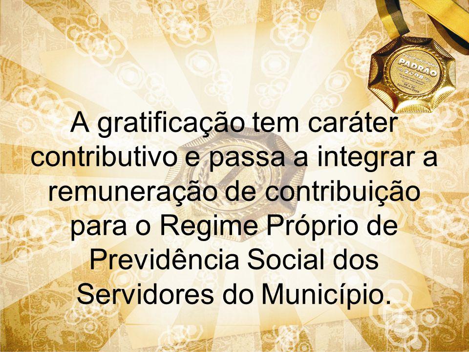 A gratificação tem caráter contributivo e passa a integrar a remuneração de contribuição para o Regime Próprio de Previdência Social dos Servidores do Município.