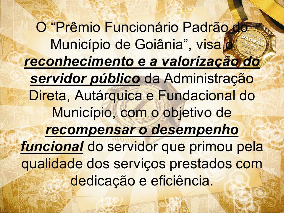 O Prêmio Funcionário Padrão do Município de Goiânia , visa o reconhecimento e a valorização do servidor público da Administração Direta, Autárquica e Fundacional do Município, com o objetivo de recompensar o desempenho funcional do servidor que primou pela qualidade dos serviços prestados com dedicação e eficiência.