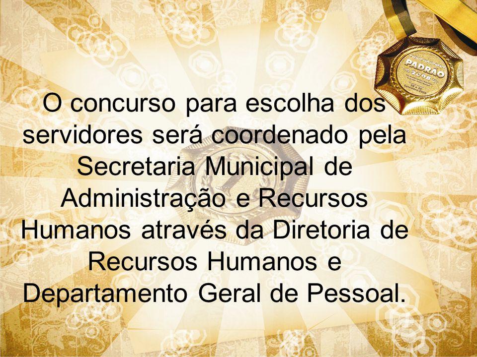O concurso para escolha dos servidores será coordenado pela Secretaria Municipal de Administração e Recursos Humanos através da Diretoria de Recursos Humanos e Departamento Geral de Pessoal.