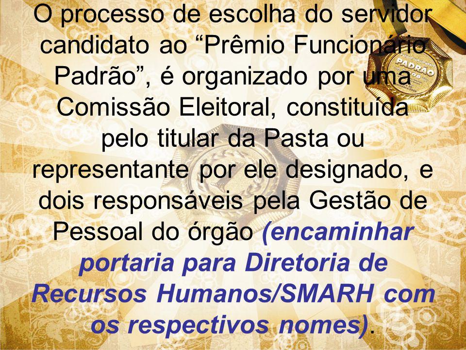 O processo de escolha do servidor candidato ao Prêmio Funcionário Padrão , é organizado por uma Comissão Eleitoral, constituída pelo titular da Pasta ou representante por ele designado, e dois responsáveis pela Gestão de Pessoal do órgão (encaminhar portaria para Diretoria de Recursos Humanos/SMARH com os respectivos nomes).