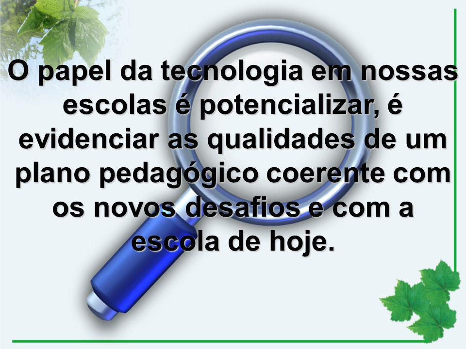O papel da tecnologia em nossas escolas é potencializar, é evidenciar as qualidades de um plano pedagógico coerente com os novos desafios e com a escola de hoje.