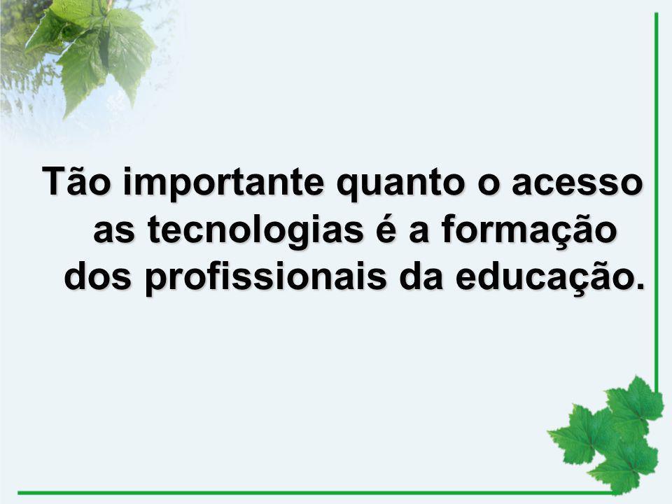 Tão importante quanto o acesso as tecnologias é a formação dos profissionais da educação.