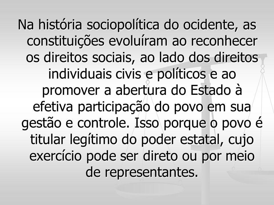 Na história sociopolítica do ocidente, as constituições evoluíram ao reconhecer os direitos sociais, ao lado dos direitos individuais civis e políticos e ao promover a abertura do Estado à efetiva participação do povo em sua gestão e controle.