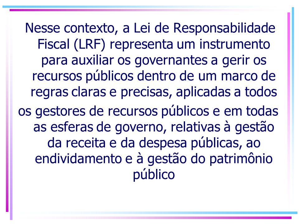 Nesse contexto, a Lei de Responsabilidade Fiscal (LRF) representa um instrumento para auxiliar os governantes a gerir os recursos públicos dentro de um marco de regras claras e precisas, aplicadas a todos