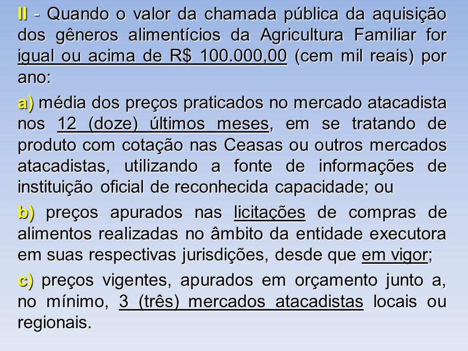 II - Quando o valor da chamada pública da aquisição dos gêneros alimentícios da Agricultura Familiar for igual ou acima de R$ 100.000,00 (cem mil reais) por ano: