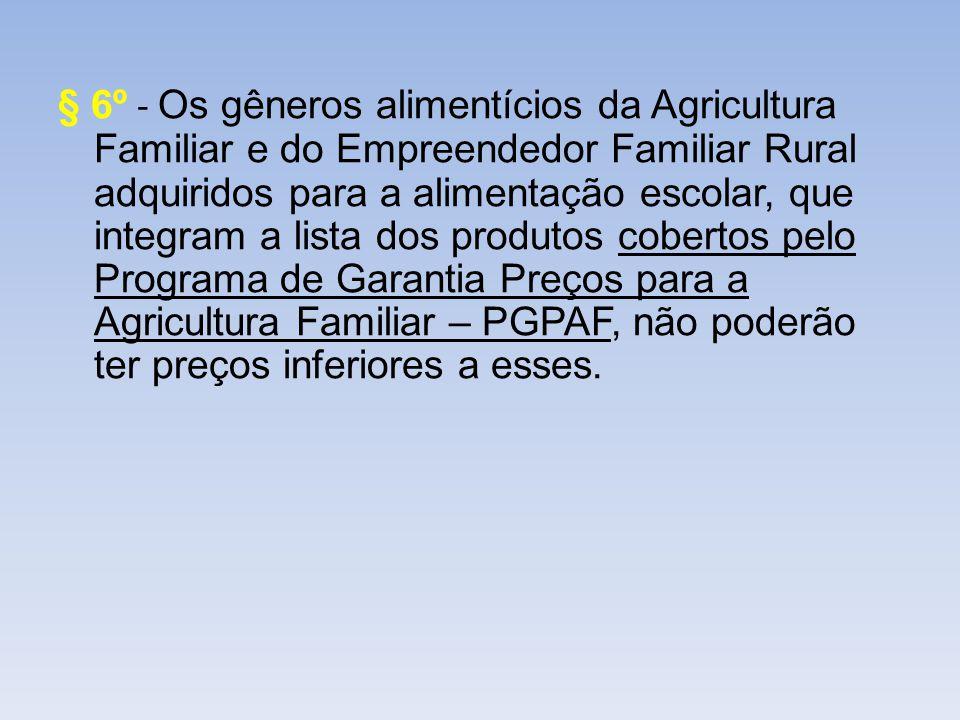 § 6º - Os gêneros alimentícios da Agricultura Familiar e do Empreendedor Familiar Rural adquiridos para a alimentação escolar, que integram a lista dos produtos cobertos pelo Programa de Garantia Preços para a Agricultura Familiar – PGPAF, não poderão ter preços inferiores a esses.