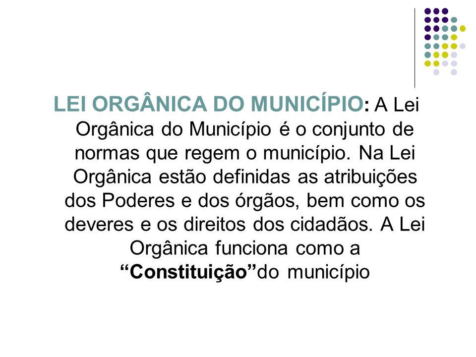 LEI ORGÂNICA DO MUNICÍPIO: A Lei Orgânica do Município é o conjunto de normas que regem o município.