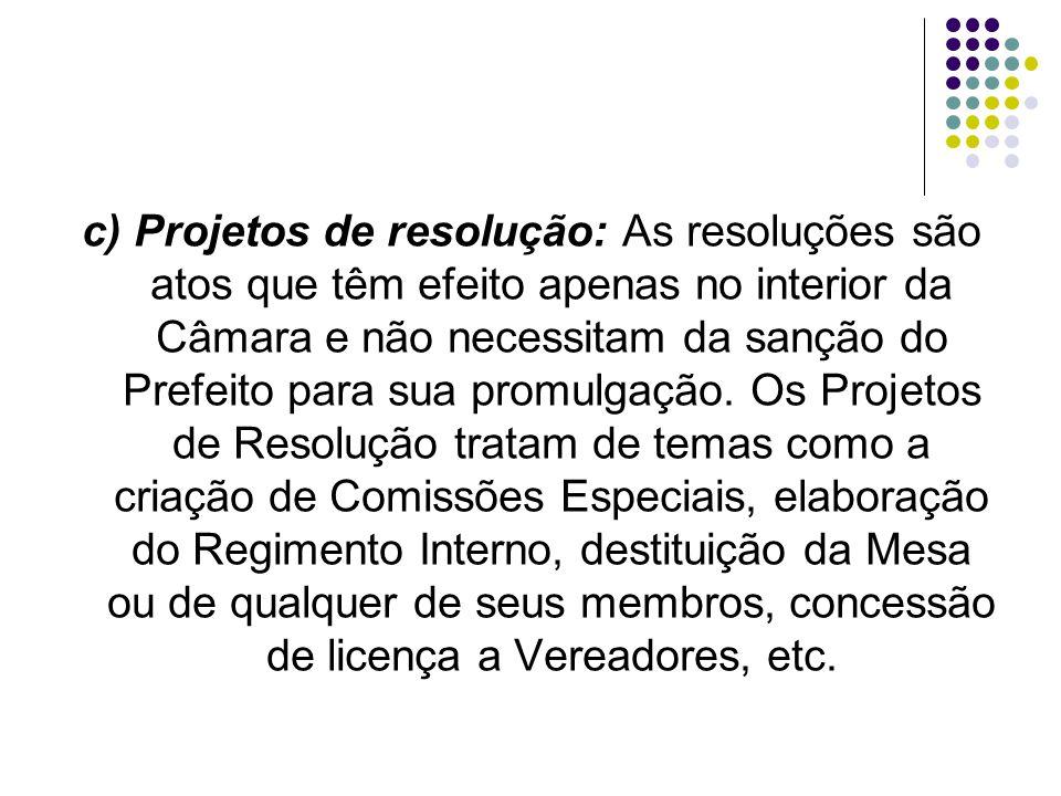 c) Projetos de resolução: As resoluções são atos que têm efeito apenas no interior da Câmara e não necessitam da sanção do Prefeito para sua promulgação.