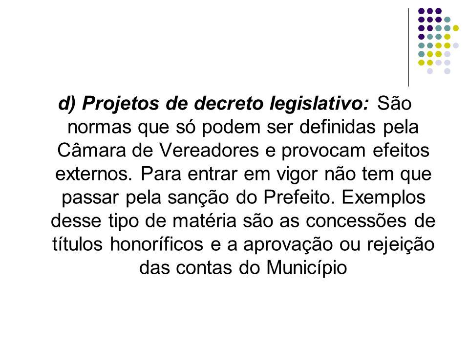 d) Projetos de decreto legislativo: São normas que só podem ser definidas pela Câmara de Vereadores e provocam efeitos externos.