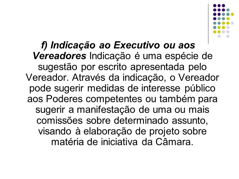 f) Indicação ao Executivo ou aos Vereadores Indicação é uma espécie de sugestão por escrito apresentada pelo Vereador.