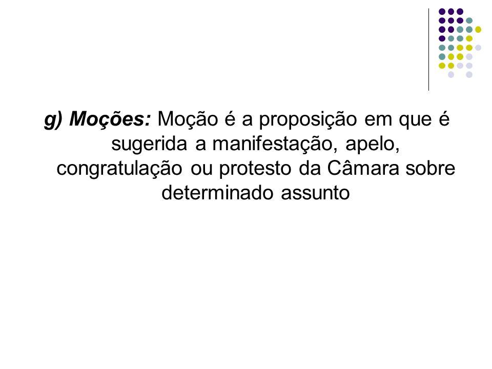 g) Moções: Moção é a proposição em que é sugerida a manifestação, apelo, congratulação ou protesto da Câmara sobre determinado assunto